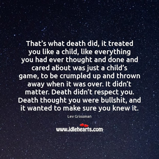 That's what death did, it treated you like a child, like Lev Grossman Picture Quote