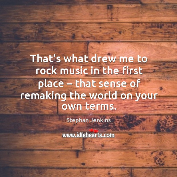 That's what drew me to rock music in the first place – that sense of remaking the world on your own terms. Stephan Jenkins Picture Quote
