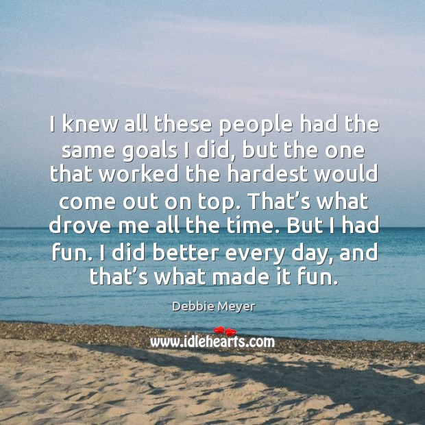 That's what drove me all the time. But I had fun. I did better every day, and that's what made it fun. Image
