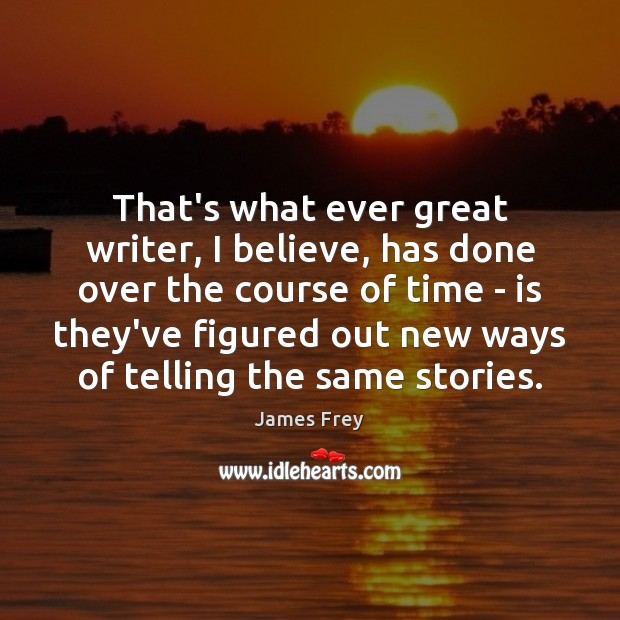 That's what ever great writer, I believe, has done over the course James Frey Picture Quote
