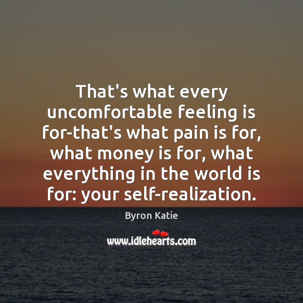 That's what every uncomfortable feeling is for-that's what pain is for, what Image