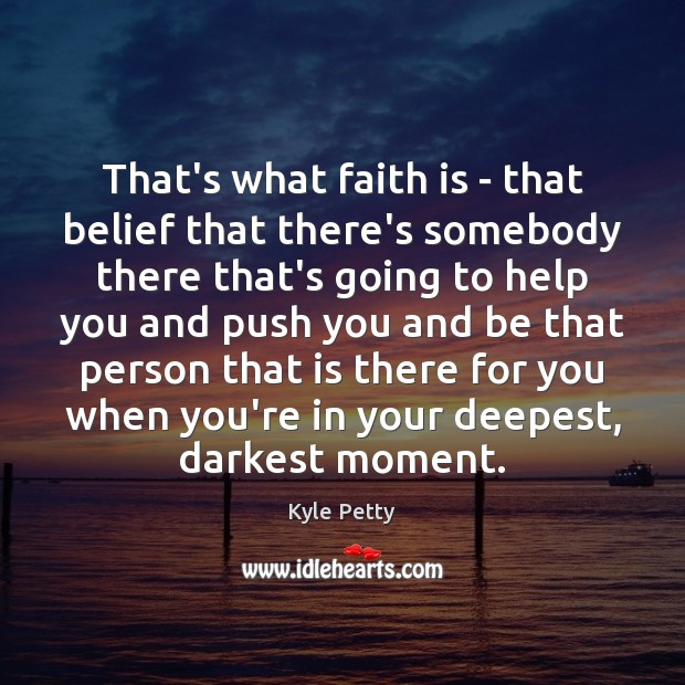 That's what faith is – that belief that there's somebody there that's Image