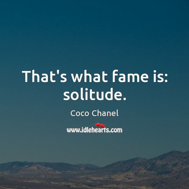 That's what fame is: solitude. Coco Chanel Picture Quote