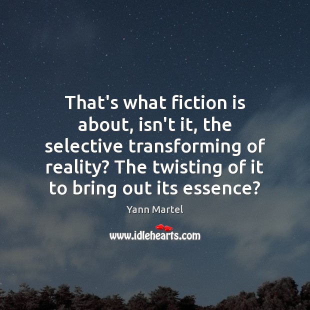 Image, That's what fiction is about, isn't it, the selective transforming of reality?