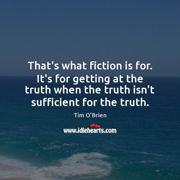 That's what fiction is for. It's for getting at the truth when Tim O'Brien Picture Quote