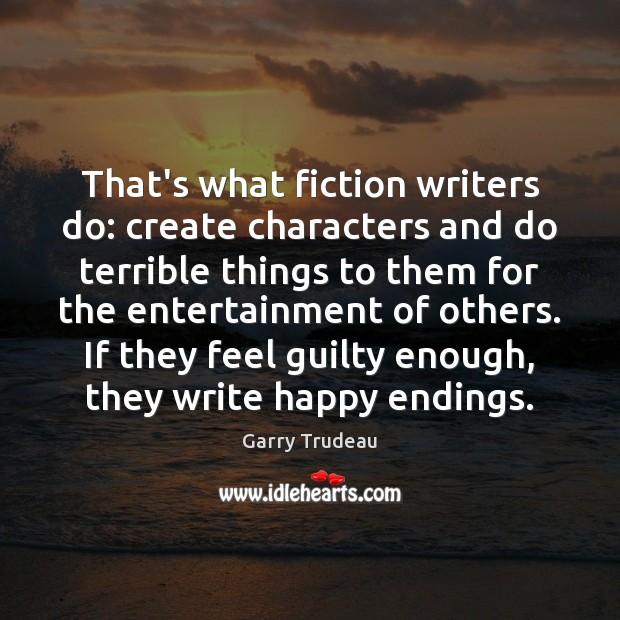 That's what fiction writers do: create characters and do terrible things to Garry Trudeau Picture Quote
