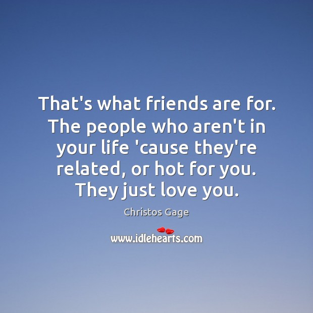 That's what friends are for. The people who aren't in your life Image