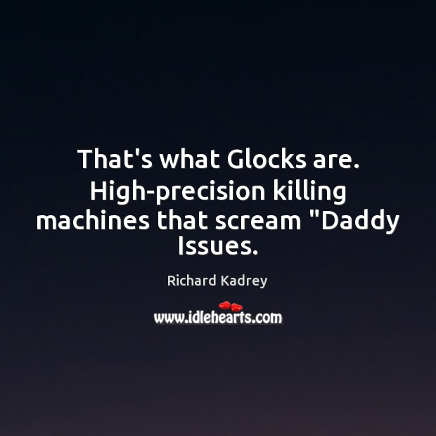 """That's what Glocks are. High-precision killing machines that scream """"Daddy Issues. Image"""