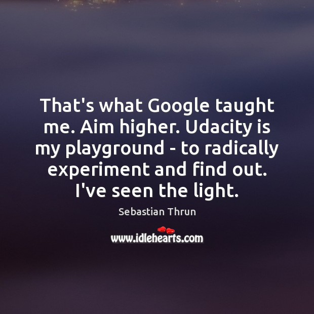 Image, That's what Google taught me. Aim higher. Udacity is my playground –