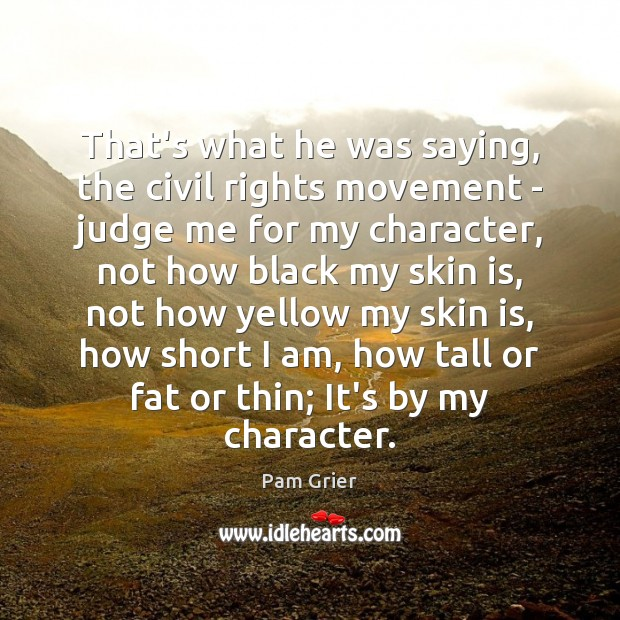 That's what he was saying, the civil rights movement – judge me Judge Quotes Image