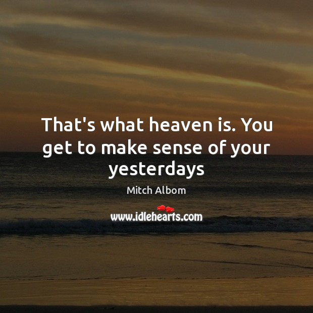 That's what heaven is. You get to make sense of your yesterdays Image