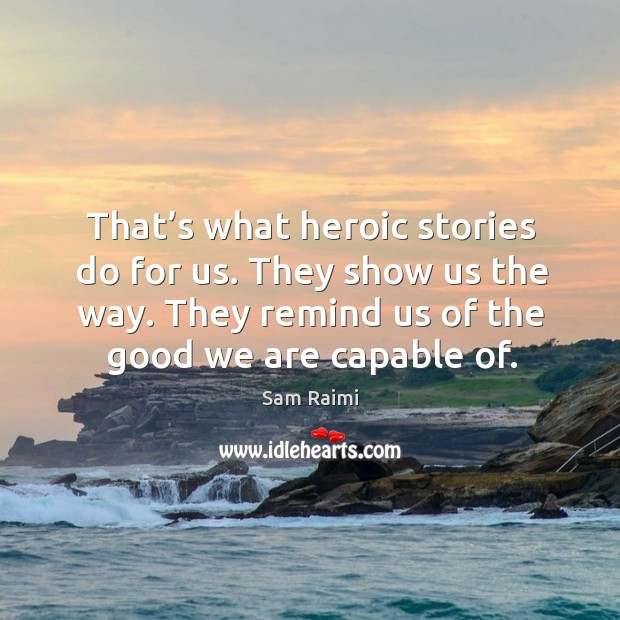 Image, That's what heroic stories do for us. They show us the way. They remind us of the good we are capable of.