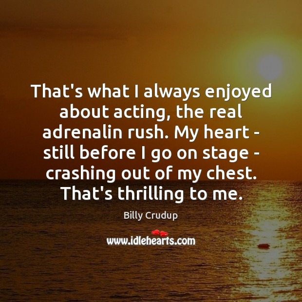 Image, That's what I always enjoyed about acting, the real adrenalin rush. My