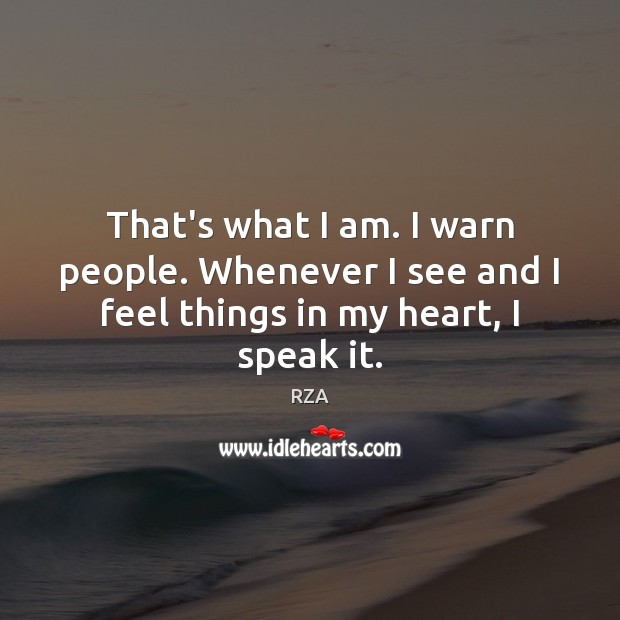 That's what I am. I warn people. Whenever I see and I feel things in my heart, I speak it. Image