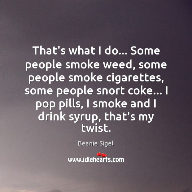 That's what I do… Some people smoke weed, some people smoke cigarettes, Image
