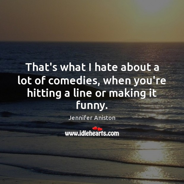 That's what I hate about a lot of comedies, when you're hitting a line or making it funny. Jennifer Aniston Picture Quote