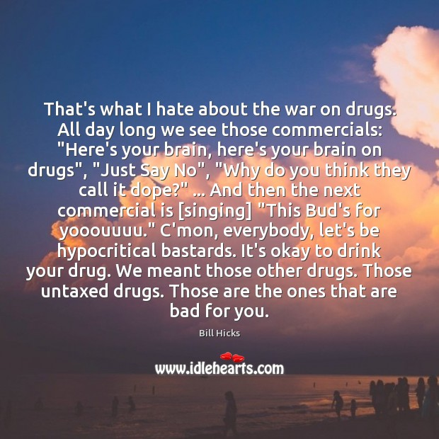 That's what I hate about the war on drugs. All day long Image
