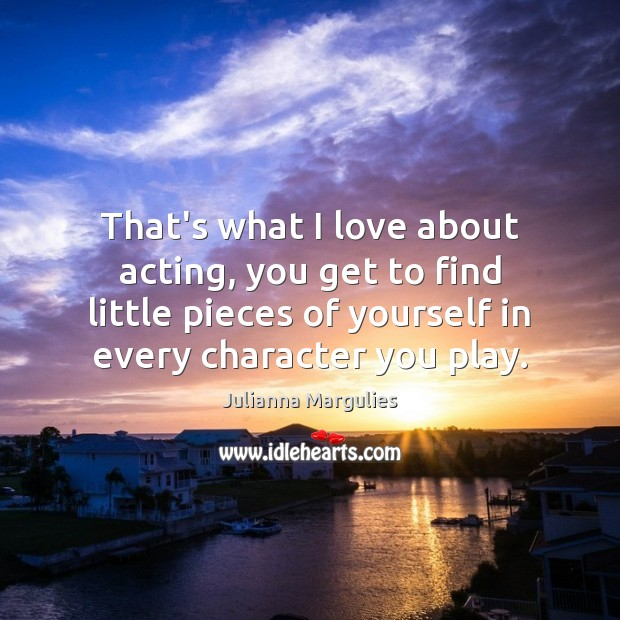 That's what I love about acting, you get to find little pieces Julianna Margulies Picture Quote