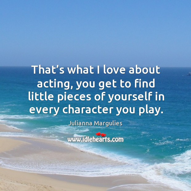 That's what I love about acting, you get to find little pieces of yourself in every character you play. Julianna Margulies Picture Quote
