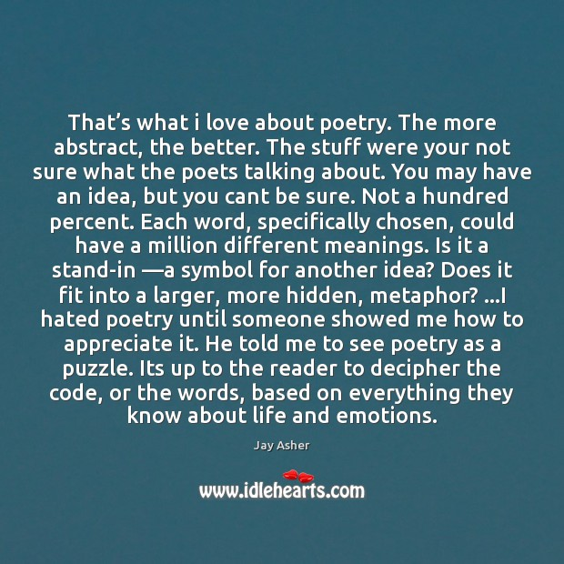 That's what i love about poetry. The more abstract, the better. Jay Asher Picture Quote