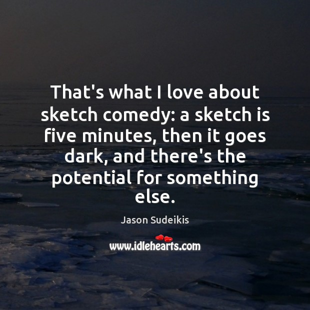 That's what I love about sketch comedy: a sketch is five minutes, Jason Sudeikis Picture Quote