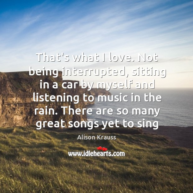 That's what I love. Not being interrupted, sitting in a car by Alison Krauss Picture Quote