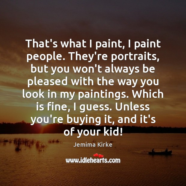 That's what I paint, I paint people. They're portraits, but you won't Jemima Kirke Picture Quote