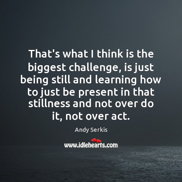 That's what I think is the biggest challenge, is just being still Andy Serkis Picture Quote