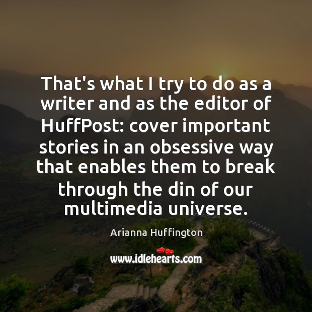 That's what I try to do as a writer and as the Arianna Huffington Picture Quote