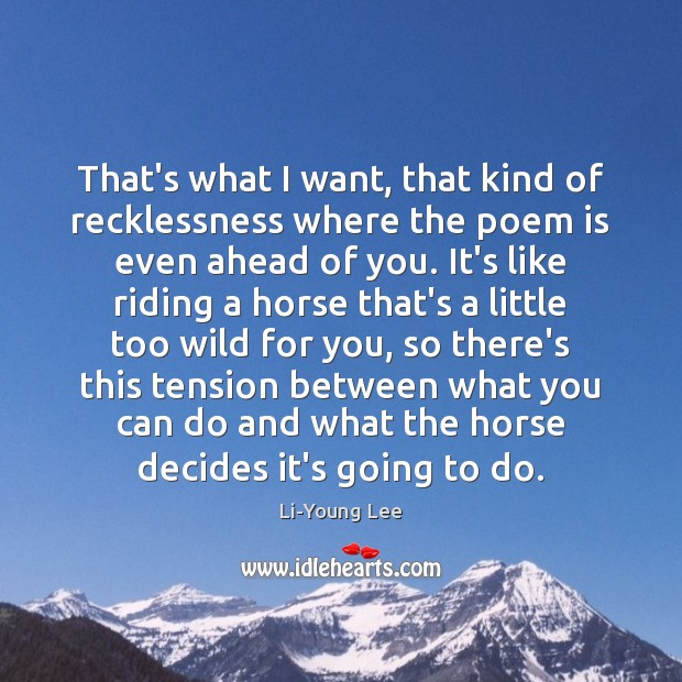 Image, That's what I want, that kind of recklessness where the poem is