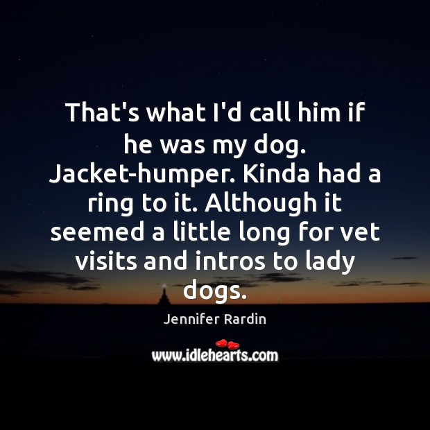 That's what I'd call him if he was my dog. Jacket-humper. Kinda Jennifer Rardin Picture Quote