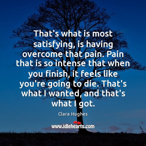 That's what is most satisfying, is having overcome that pain. Pain that Image