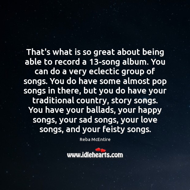 That's what is so great about being able to record a 13-song Reba McEntire Picture Quote