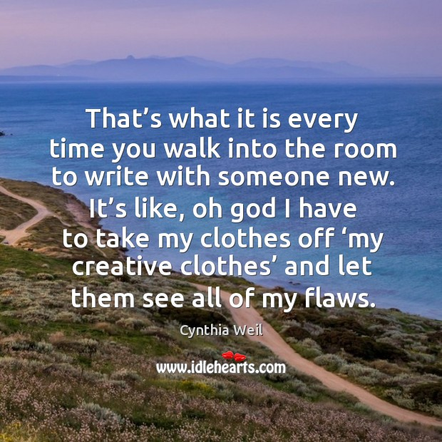 That's what it is every time you walk into the room to write with someone new. Cynthia Weil Picture Quote