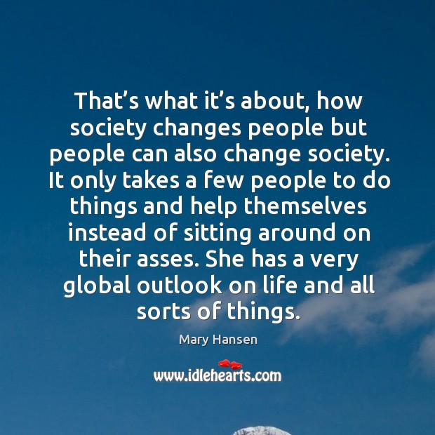 That's what it's about, how society changes people but people can also change society. Image