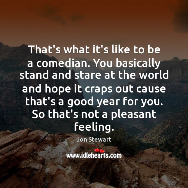 That's what it's like to be a comedian. You basically stand and Jon Stewart Picture Quote