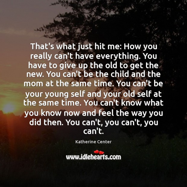 That's what just hit me: How you really can't have everything. You Image