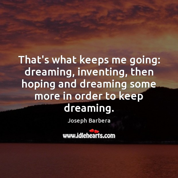 That's what keeps me going: dreaming, inventing, then hoping and dreaming some Joseph Barbera Picture Quote