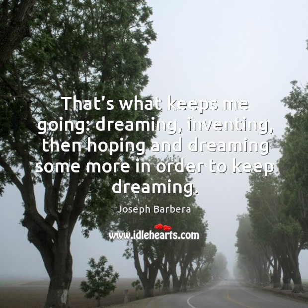 That's what keeps me going: dreaming, inventing, then hoping and dreaming some more in order to keep dreaming. Image
