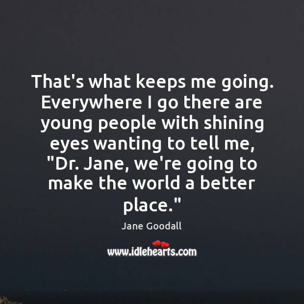That's what keeps me going. Everywhere I go there are young people Jane Goodall Picture Quote