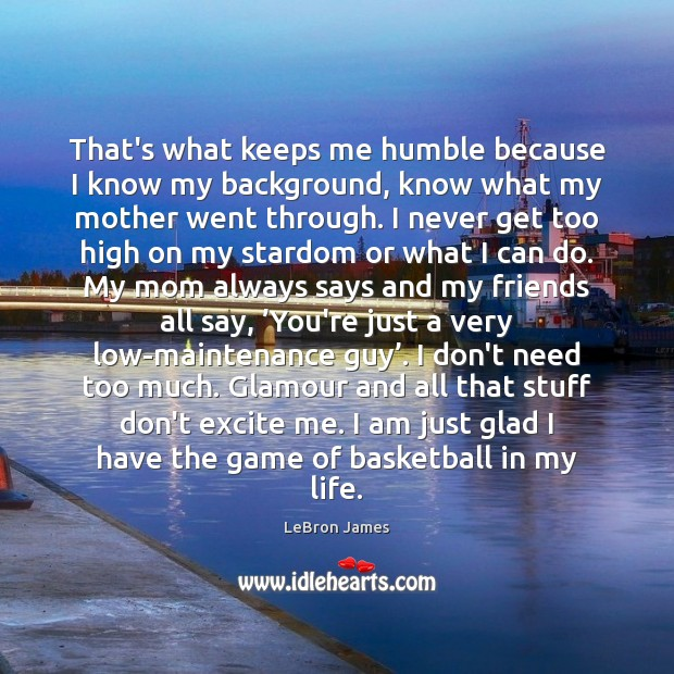 That's what keeps me humble because I know my background, know what LeBron James Picture Quote