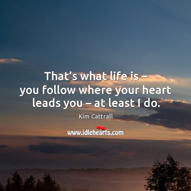 That's what life is – you follow where your heart leads you – at least I do. Kim Cattrall Picture Quote