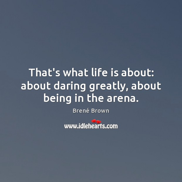 Image, That's what life is about: about daring greatly, about being in the arena.