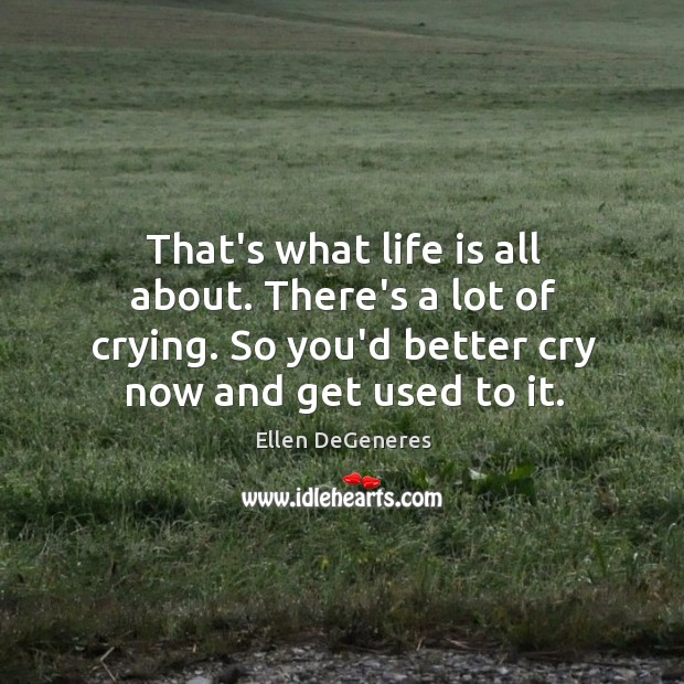 That's what life is all about. There's a lot of crying. So Image