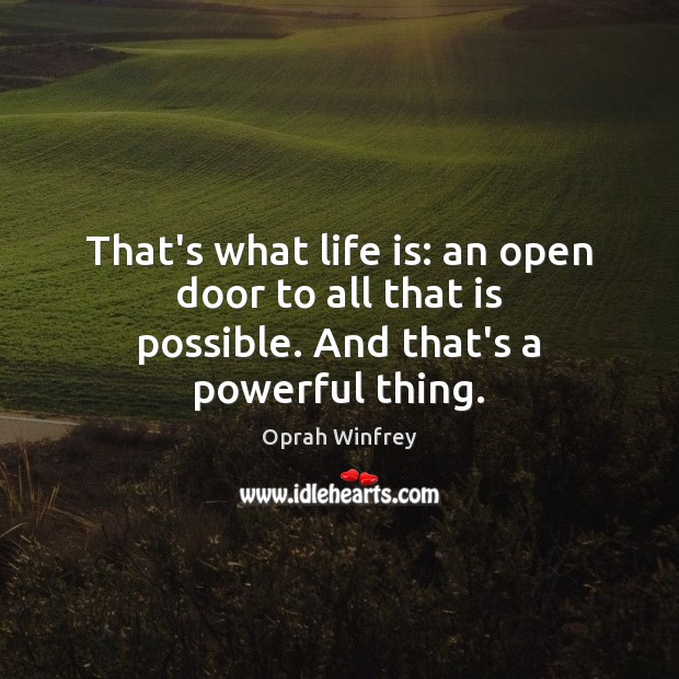 That's what life is: an open door to all that is possible. And that's a powerful thing. Image