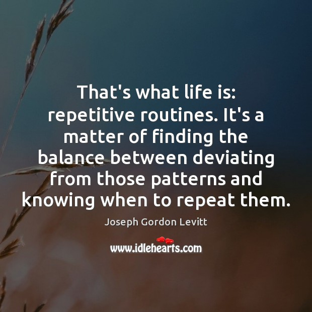 That's what life is: repetitive routines. It's a matter of finding the Joseph Gordon Levitt Picture Quote