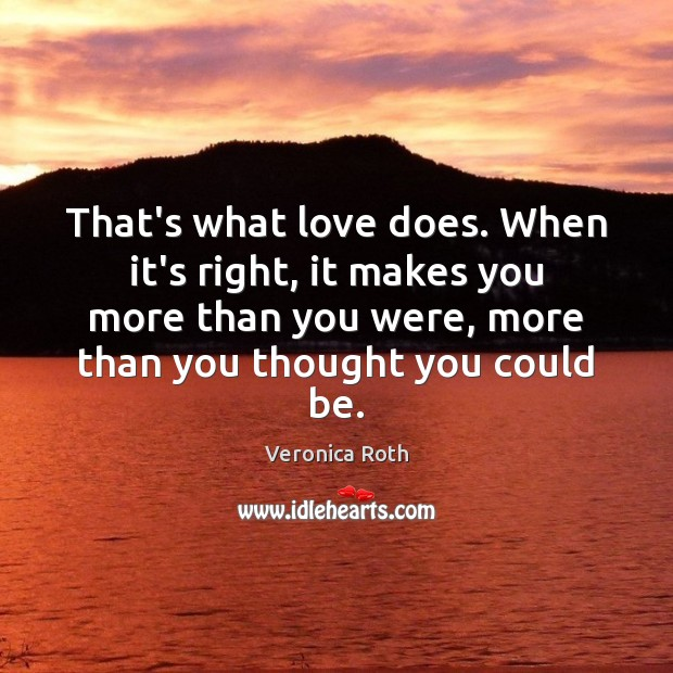 That's what love does. When it's right, it makes you more than Veronica Roth Picture Quote