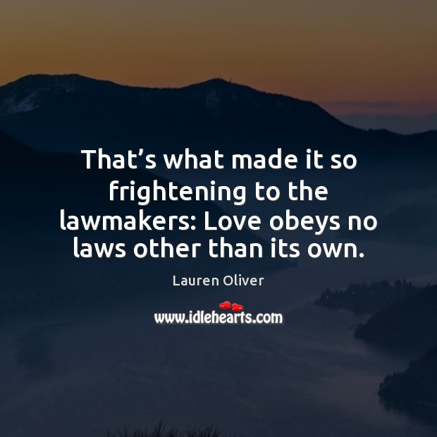 That's what made it so frightening to the lawmakers: Love obeys Lauren Oliver Picture Quote