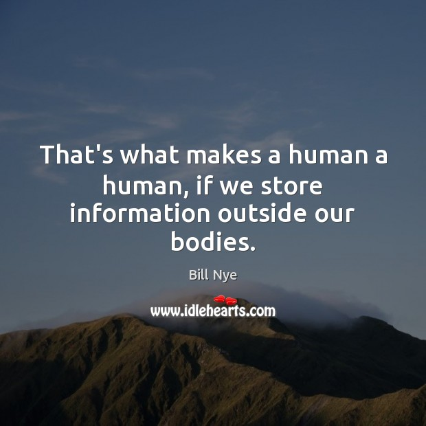 Image, That's what makes a human a human, if we store information outside our bodies.