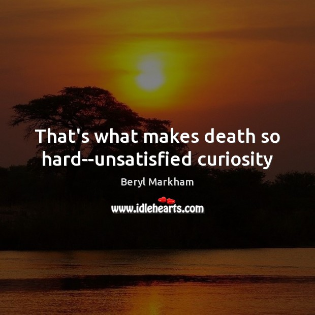 That's what makes death so hard–unsatisfied curiosity Beryl Markham Picture Quote